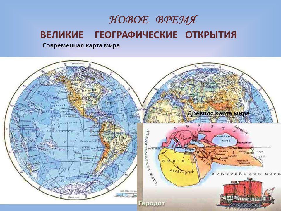 НОВОЕ ВРЕМЯ ВЕЛИКИЕГЕОГРАФИЧЕСКИЕОТКРЫТИЯ Современная карта мира Древняя карта мира