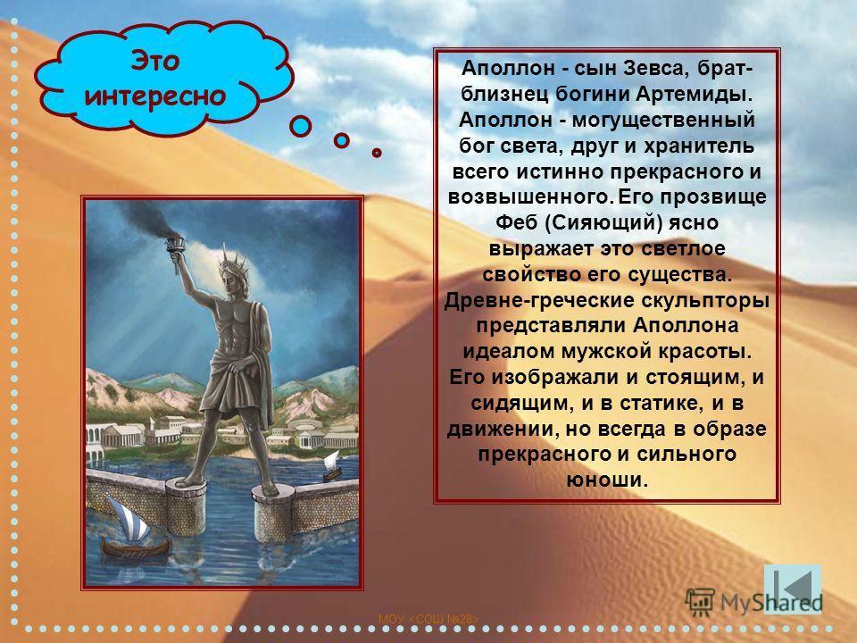 МОУ Это интересно Аполлон - сын Зевса, брат- близнец богини Артемиды. Аполлон - могущественный бог света, друг и хранитель всего истинно прекрасного и возвышенного. Его прозвище Феб (Сияющий) ясно выражает это светлое свойство его существа. Древне-гр