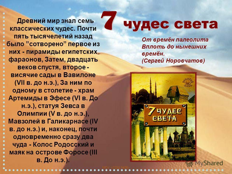 7 чудес света От времён палеолита Вплоть до нынешних времён. (Сергей Норовчатов) Древний мир знал семь классических чудес. Почти пять тысячелетий назад было сотворено первое из них - пирамиды египетских фараонов, Затем, двадцать веков спустя, второе
