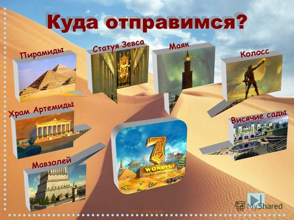 МОУ Куда отправимся? Колосс Маяк Статуя Зевса Пирамиды Храм Артемиды Мавзолей Висячие сады