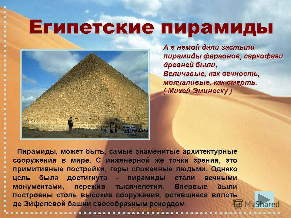 МОУ Египетские пирамиды А в немой дали застыли пирамиды фараонов, саркофаги древней были, Величавые, как вечность, молчаливые, как смерть. ( Михей Эминеску ) Пирамиды, может быть, самые знаменитые архитектурные сооружения в мире. С инженерной же точк