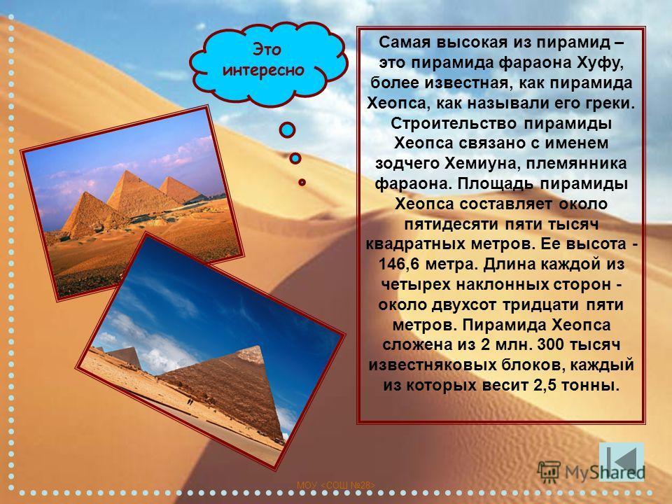 МОУ Это интересно Самая высокая из пирамид – это пирамида фараона Хуфу, более известная, как пирамида Хеопса, как называли его греки. Строительство пирамиды Хеопса связано с именем зодчего Хемиуна, племянника фараона. Площадь пирамиды Хеопса составля
