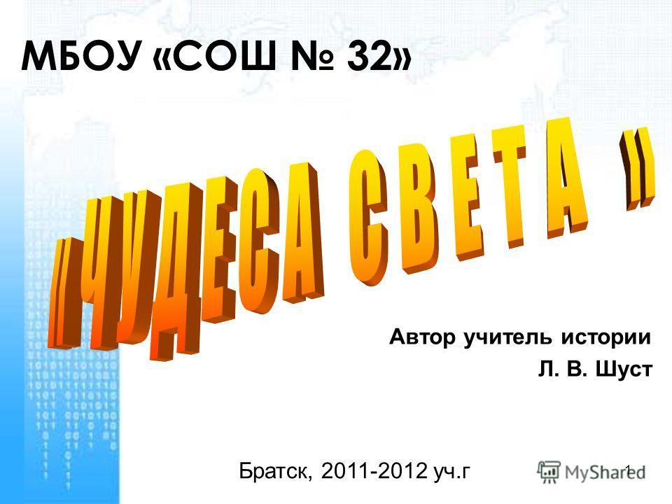 1 МБОУ «СОШ 32» Автор учитель истории Л. В. Шуст Братск, 2011-2012 уч.г