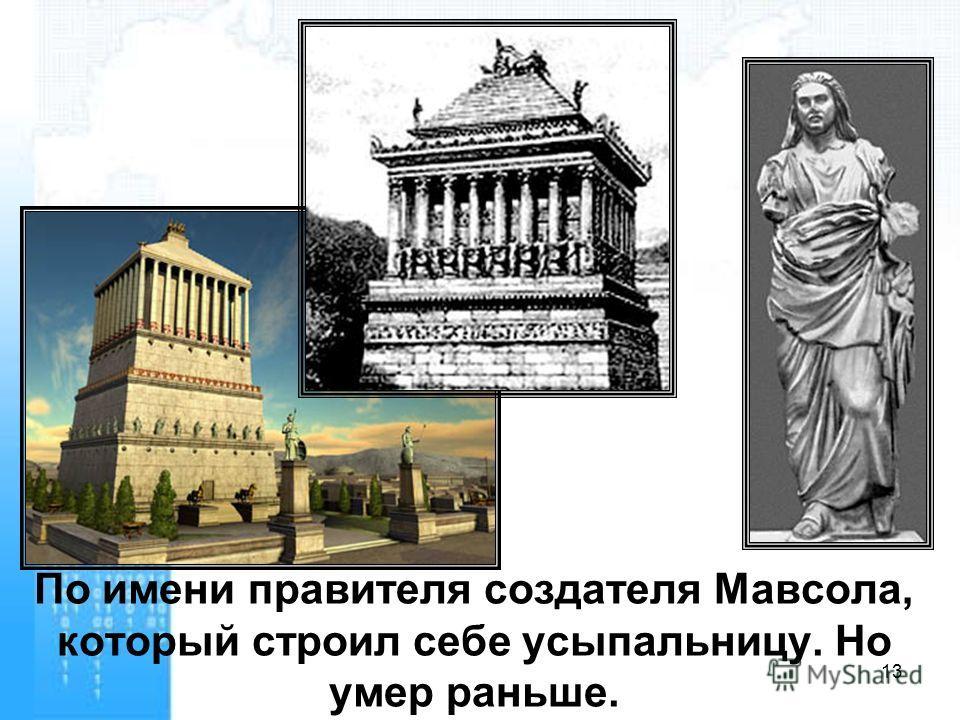 По имени правителя создателя Мавсола, который строил себе усыпальницу. Но умер раньше. 13