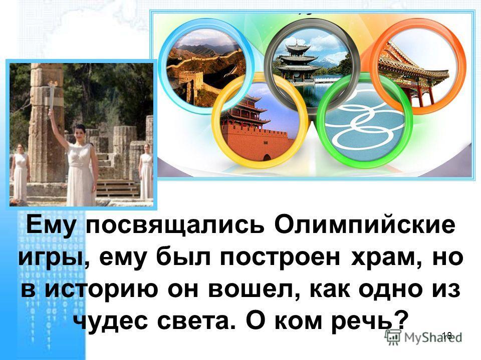 Ему посвящались Олимпийские игры, ему был построен храм, но в историю он вошел, как одно из чудес света. О ком речь? 18