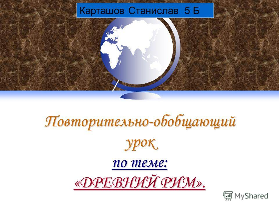 Повторительно-обобщающий урок по теме: «ДРЕВНИЙ РИМ». Карташов Станислав 5 Б
