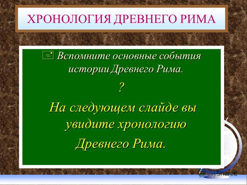 Вспомните основные события истории Древнего Рима. Вспомните основные события истории Древнего Рима.? На следующем слайде вы увидите хронологию На следующем слайде вы увидите хронологию Древнего Рима. ХРОНОЛОГИЯ ДРЕВНЕГО РИМА