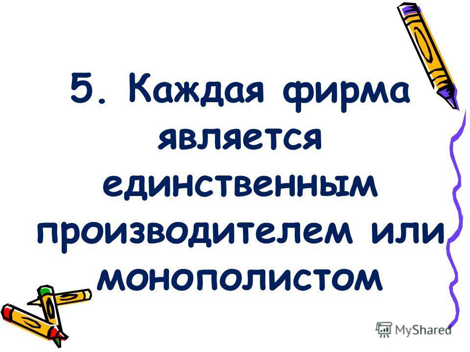 5. Каждая фирма является единственным производителем или монополистом