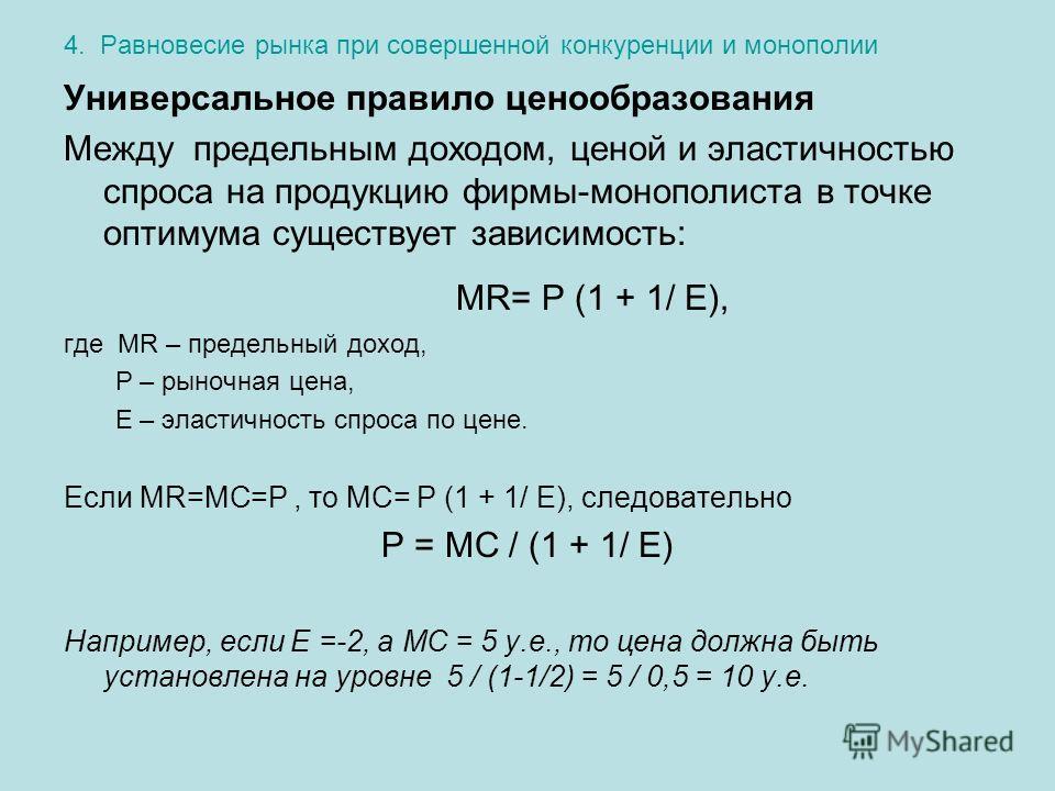4. Равновесие рынка при совершенной конкуренции и монополии Универсальное правило ценообразования Между предельным доходом, ценой и эластичностью спроса на продукцию фирмы-монополиста в точке оптимума существует зависимость: MR= Р (1 + 1/ Е), где MR