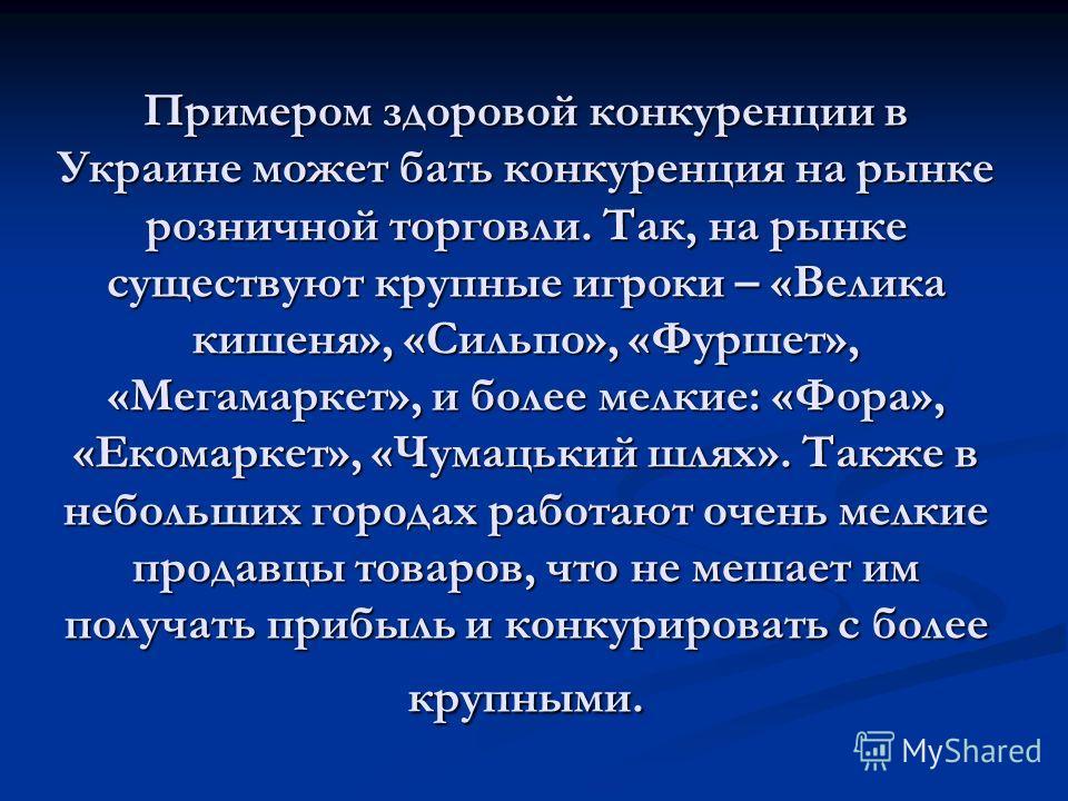 Примером здоровой конкуренции в Украине может бать конкуренция на рынке розничной торговли. Так, на рынке существуют крупные игроки – «Велика кишеня», «Сильпо», «Фуршет», «Мегамаркет», и более мелкие: «Фора», «Екомаркет», «Чумацький шлях». Также в не
