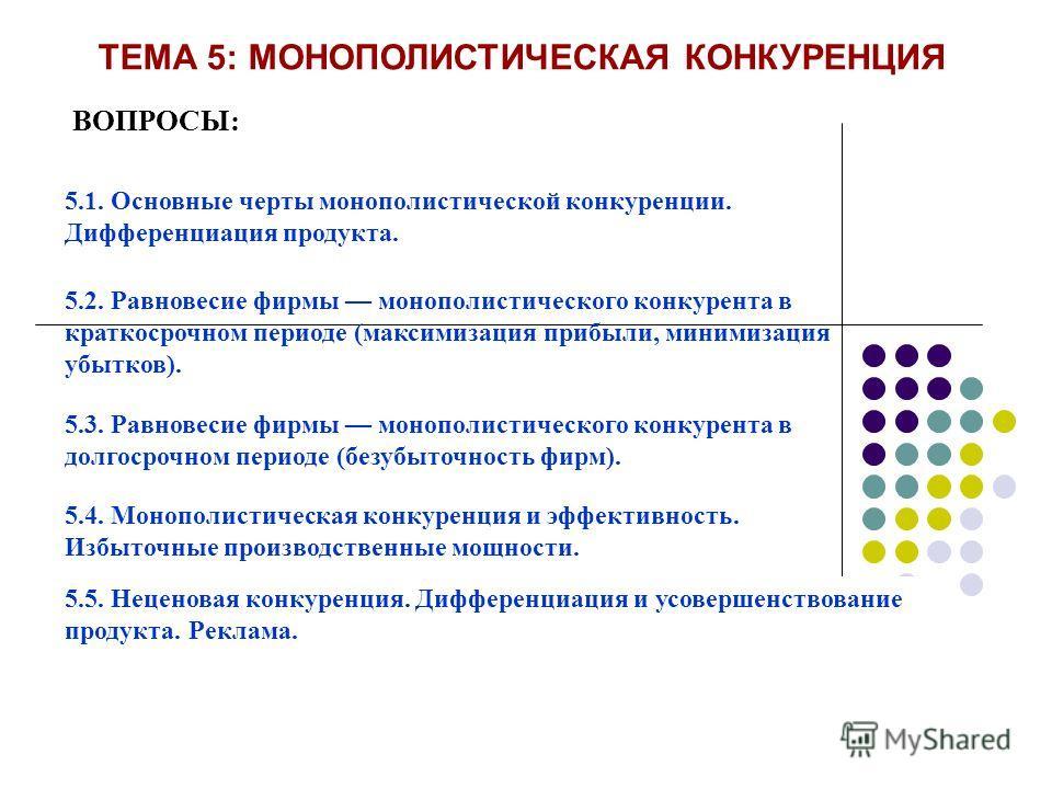 ТЕМА 5: МОНОПОЛИСТИЧЕСКАЯ КОНКУРЕНЦИЯ ВОПРОСЫ: 5.1. Основные черты монополистической конкуренции. Дифференциация продукта. 5.2. Равновесие фирмы монополистического конкурента в краткосрочном периоде (максимизация прибыли, минимизация убытков). 5.3. Р
