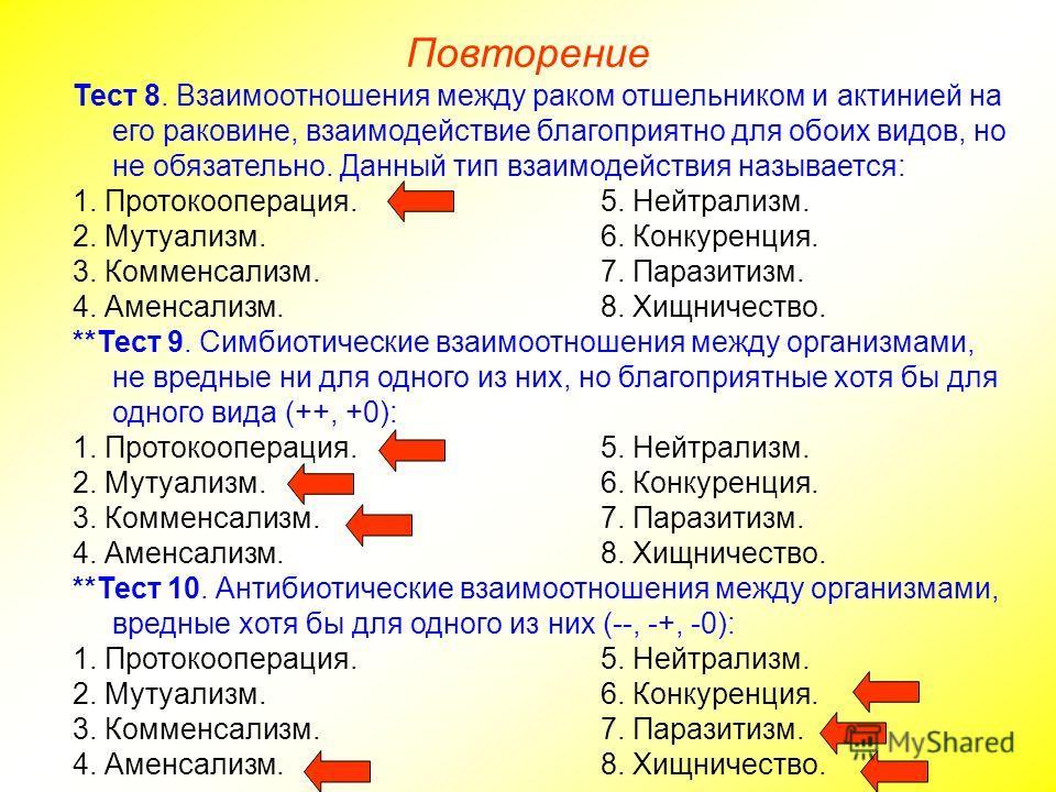 Повторение Тест 8. Взаимоотношения между раком отшельником и актинией на его раковине, взаимодействие благоприятно для обоих видов, но не обязательно. Данный тип взаимодействия называется: 1. Протокооперация.5. Нейтрализм. 2. Мутуализм.6. Конкуренция