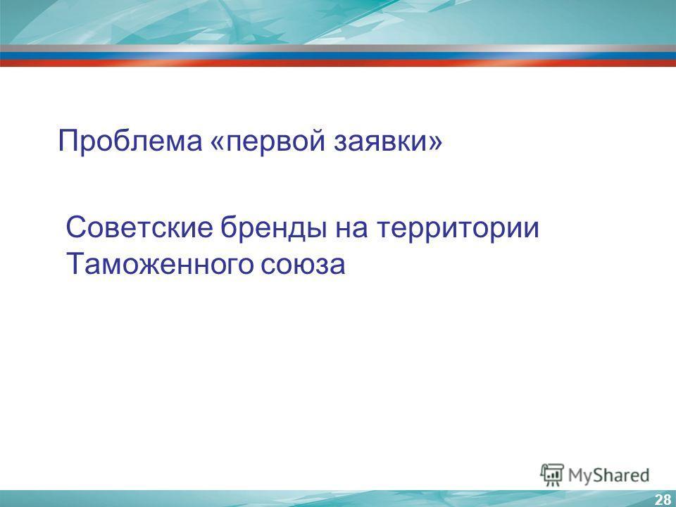 Проблема «первой заявки» Советские бренды на территории Таможенного союза 28