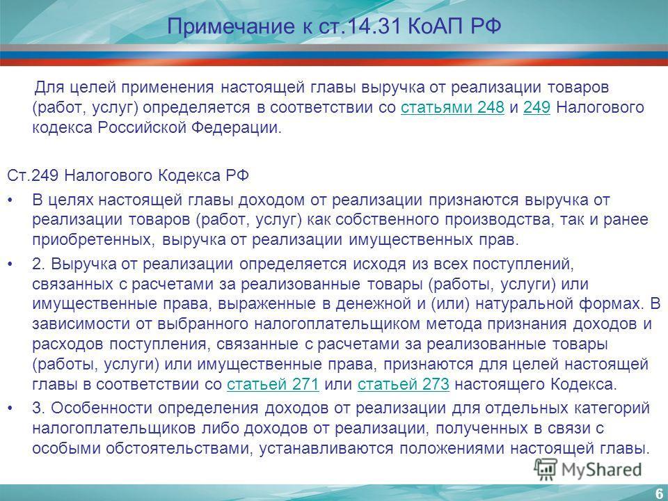 Примечание к ст.14.31 КоАП РФ Для целей применения настоящей главы выручка от реализации товаров (работ, услуг) определяется в соответствии со статьями 248 и 249 Налогового кодекса Российской Федерации.статьями 248249 Ст.249 Налогового Кодекса РФ В ц