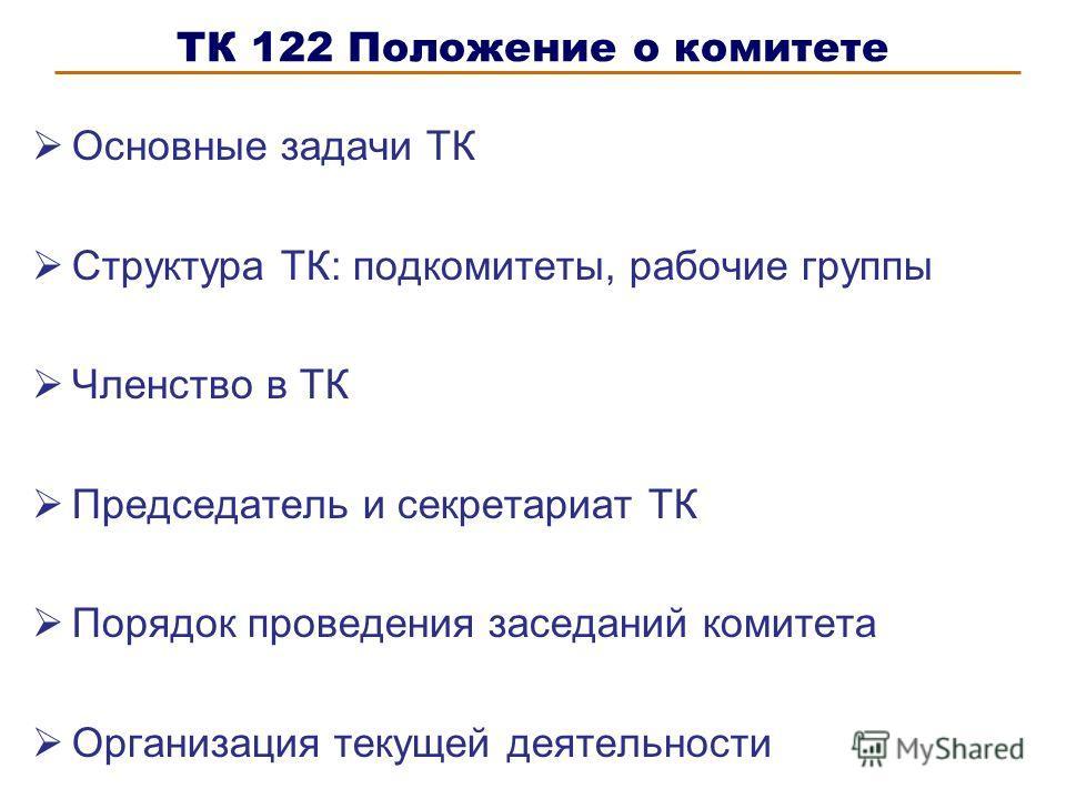 ТК 122 Положение о комитете Основные задачи ТК Структура ТК: подкомитеты, рабочие группы Членство в ТК Председатель и секретариат ТК Порядок проведения заседаний комитета Организация текущей деятельности