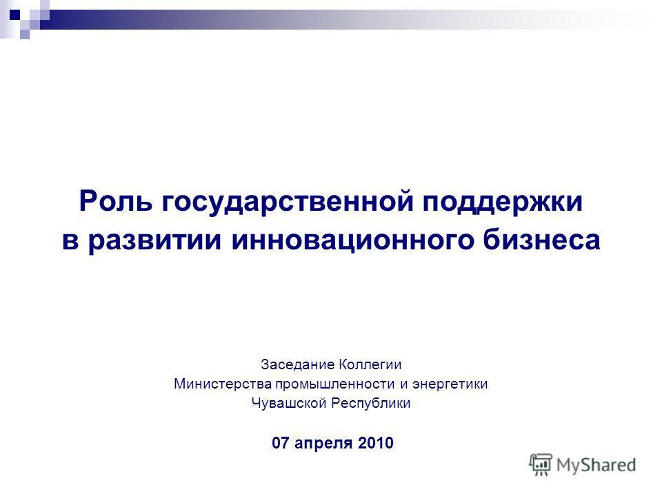 Роль государственной поддержки в развитии инновационного бизнеса Заседание Коллегии Министерства промышленности и энергетики Чувашской Республики 07 апреля 2010