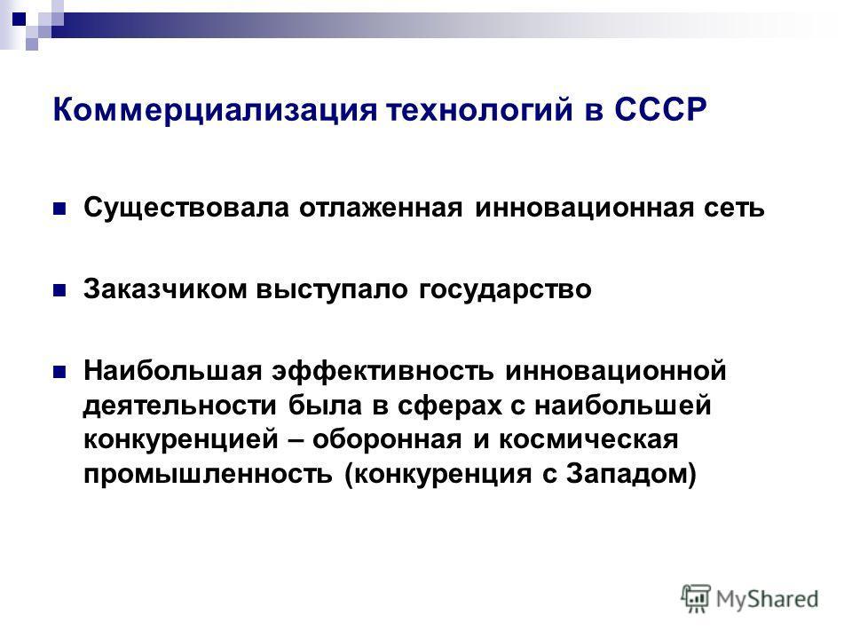 Коммерциализация технологий в СССР Существовала отлаженная инновационная сеть Заказчиком выступало государство Наибольшая эффективность инновационной деятельности была в сферах с наибольшей конкуренцией – оборонная и космическая промышленность (конку