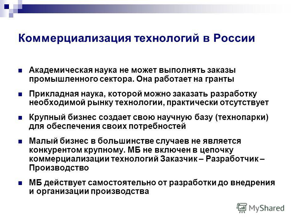 Коммерциализация технологий в России Академическая наука не может выполнять заказы промышленного сектора. Она работает на гранты Прикладная наука, которой можно заказать разработку необходимой рынку технологии, практически отсутствует Крупный бизнес