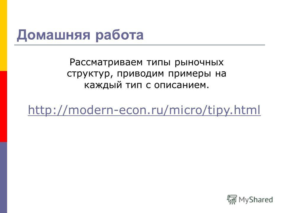 http://modern-econ.ru/micro/tipy.html Рассматриваем типы рыночных структур, приводим примеры на каждый тип с описанием. Домашняя работа