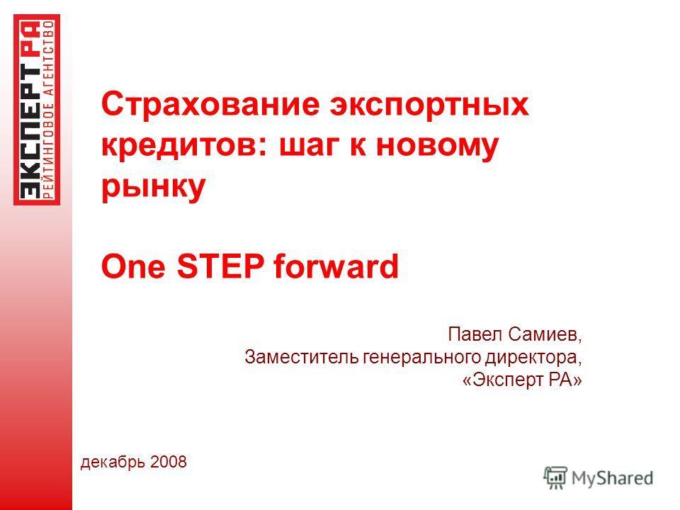 Страхование экспортных кредитов: шаг к новому рынку One STEP forward Павел Самиев, Заместитель генерального директора, «Эксперт РА» декабрь 2008