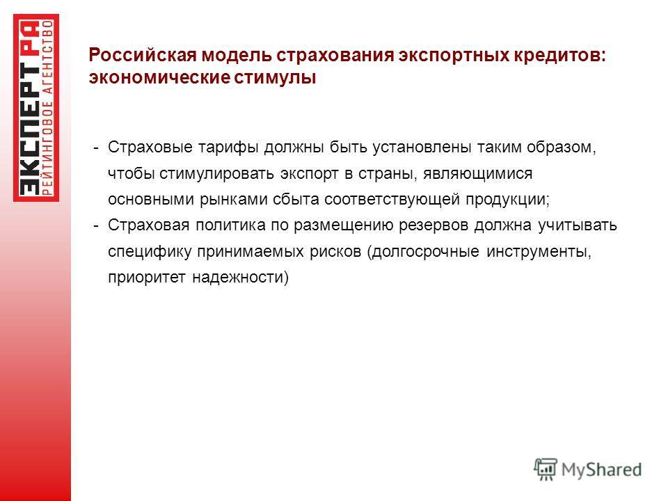 Российская модель страхования экспортных кредитов: экономические стимулы - Страховые тарифы должны быть установлены таким образом, чтобы стимулировать экспорт в страны, являющимися основными рынками сбыта соответствующей продукции; - Страховая полити