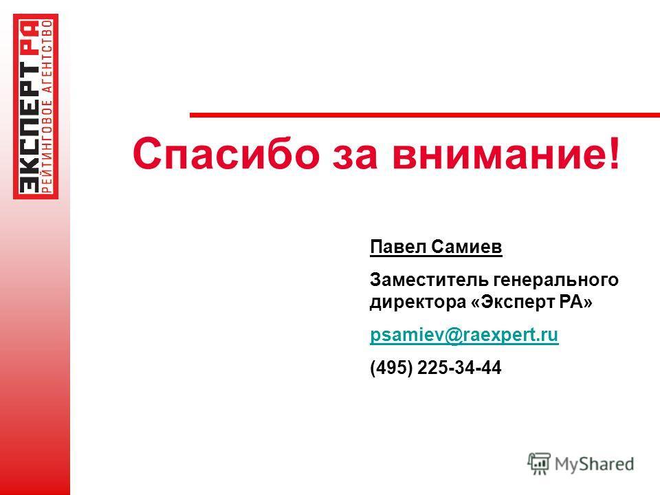 Спасибо за внимание! Павел Самиев Заместитель генерального директора «Эксперт РА» psamiev@raexpert.ru (495) 225-34-44