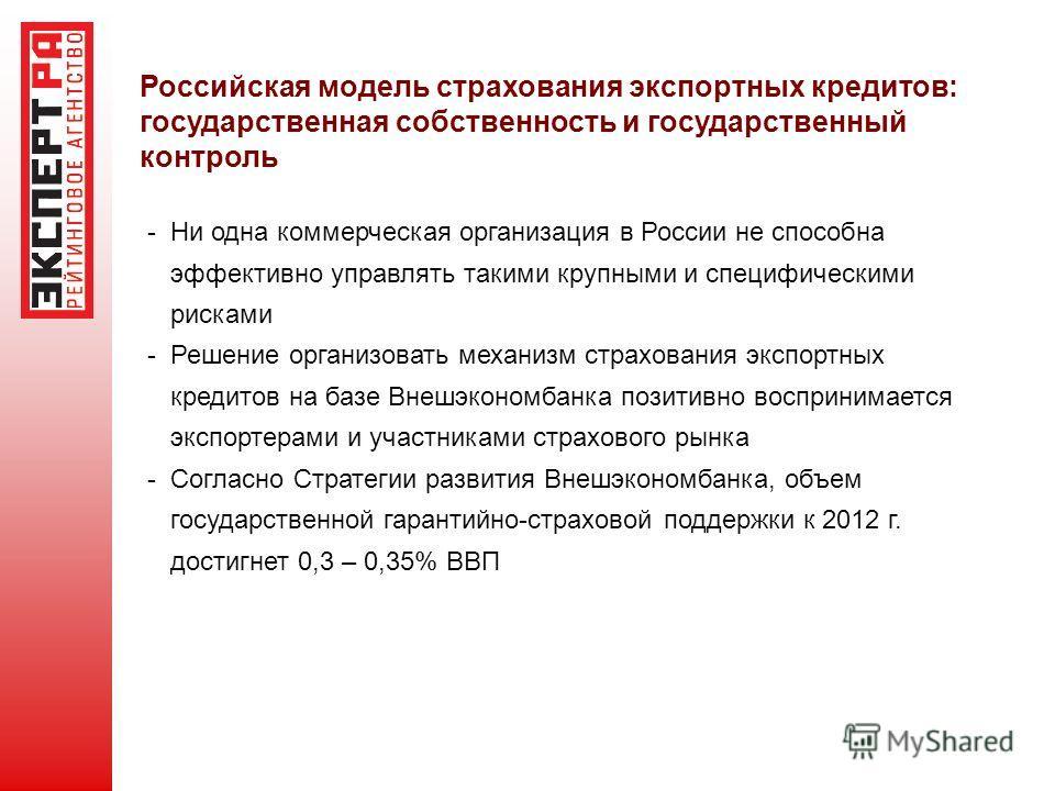 Российская модель страхования экспортных кредитов: государственная собственность и государственный контроль - Ни одна коммерческая организация в России не способна эффективно управлять такими крупными и специфическими рисками - Решение организовать м