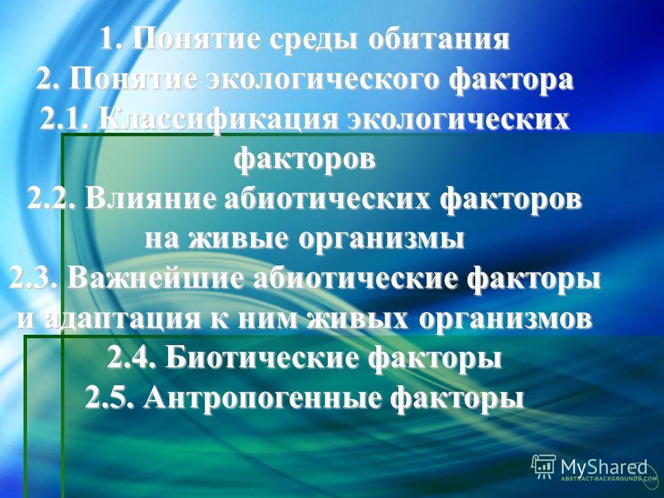 1. Понятие среды обитания 2. Понятие экологического фактора 2.1. Классификация экологических факторов 2.2. Влияние абиотических факторов на живые организмы 2.3. Важнейшие абиотические факторы и адаптация к ним живых организмов 2.4. Биотические фактор