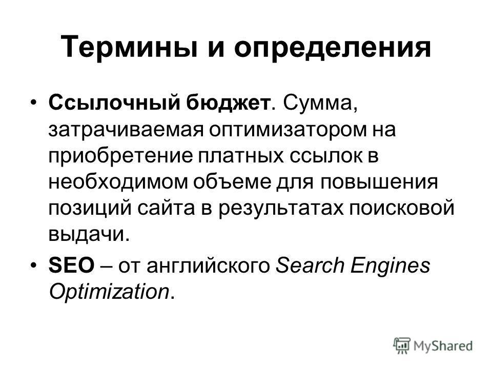 Термины и определения Ссылочный бюджет. Сумма, затрачиваемая оптимизатором на приобретение платных ссылок в необходимом объеме для повышения позиций сайта в результатах поисковой выдачи. SEO – от английского Search Engines Optimization.
