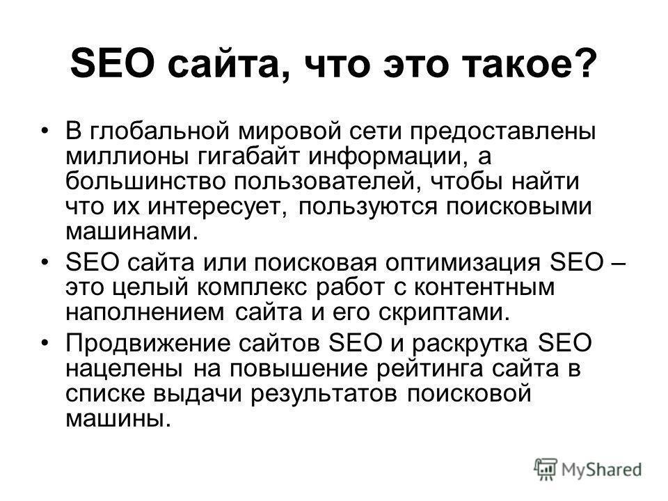 SEO сайта, что это такое? В глобальной мировой сети предоставлены миллионы гигабайт информации, а большинство пользователей, чтобы найти что их интересует, пользуются поисковыми машинами. SEO сайта или поисковая оптимизация SEO – это целый комплекс р