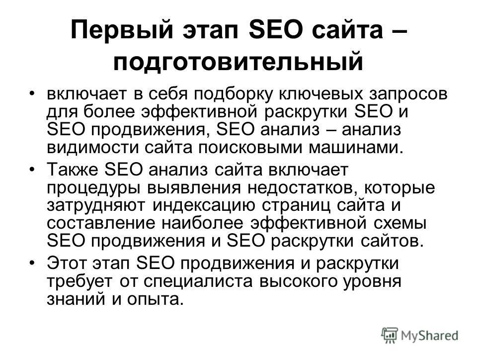 Первый этап SEO сайта – подготовительный включает в себя подборку ключевых запросов для более эффективной раскрутки SEO и SEO продвижения, SEO анализ – анализ видимости сайта поисковыми машинами. Также SEO анализ сайта включает процедуры выявления не