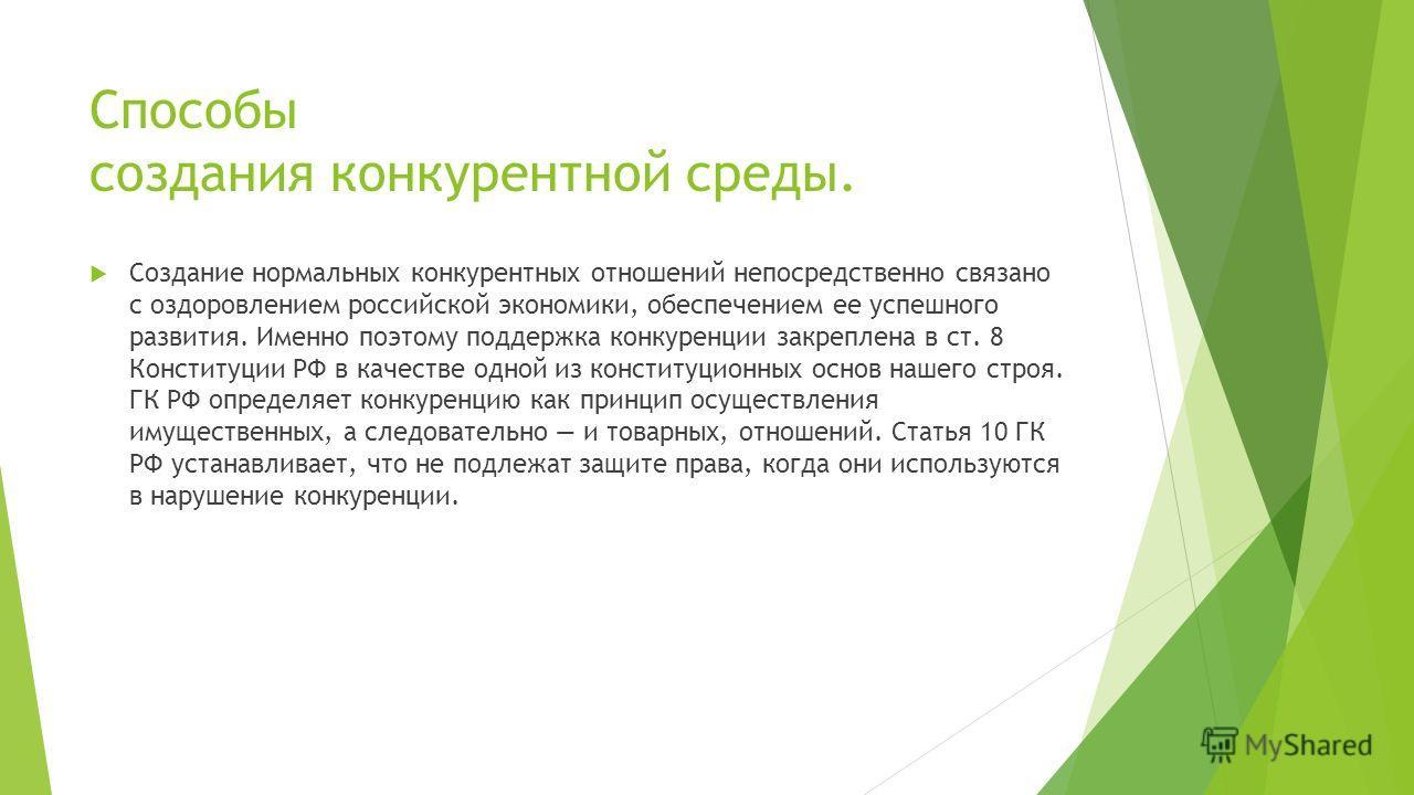 Способы создания конкурентной среды. Создание нормальных конкурентных отношений непосредственно связано с оздоровлением российской экономики, обеспечением ее успешного развития. Именно поэтому поддержка конкуренции закреплена в ст. 8 Конституции РФ в