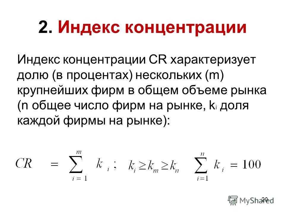 20 2. Индекс концентрации Индекс концентрации CR характеризует долю (в процентах) нескольких (m) крупнейших фирм в общем объеме рынка (n общее число фирм на рынке, k i доля каждой фирмы на рынке):