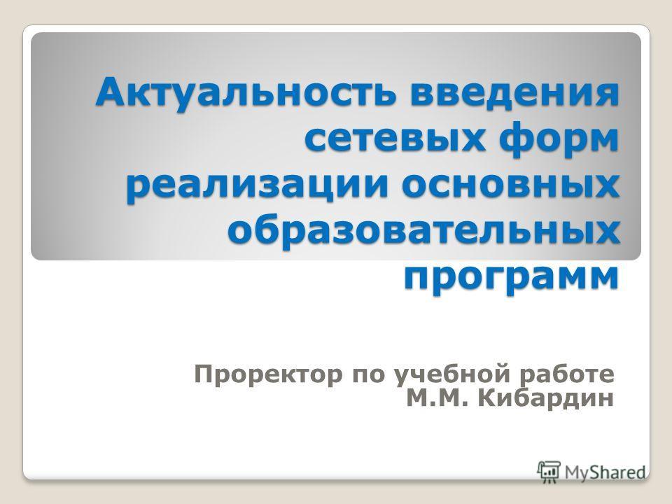Актуальность введения сетевых форм реализации основных образовательных программ Проректор по учебной работе М.М. Кибардин
