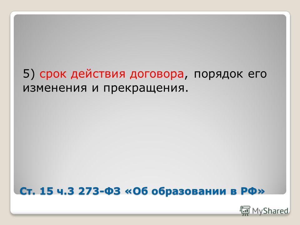 Ст. 15 ч.3 273-ФЗ «Об образовании в РФ» 5) срок действия договора, порядок его изменения и прекращения.