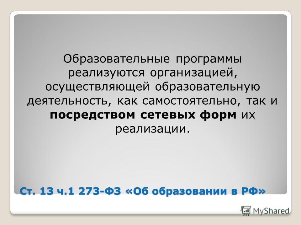 Ст. 13 ч.1 273-ФЗ «Об образовании в РФ» Образовательные программы реализуются организацией, осуществляющей образовательную деятельность, как самостоятельно, так и посредством сетевых форм их реализации.