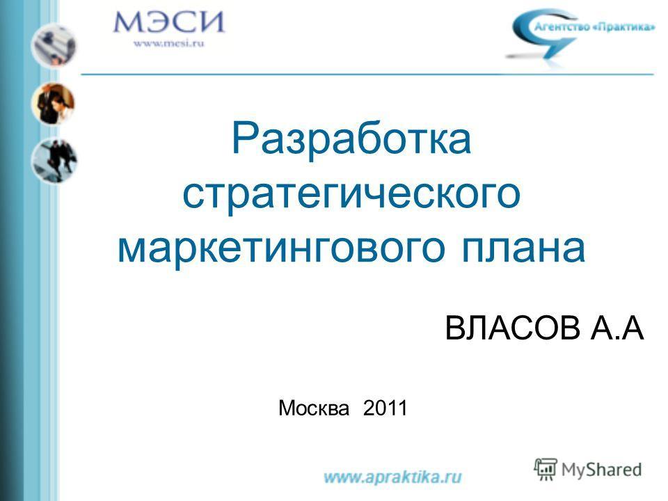 Разработка стратегического маркетингового плана ВЛАСОВ А.А Москва 2011
