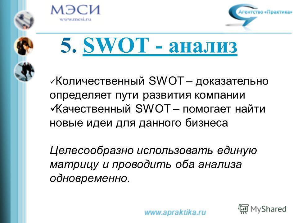 Количественный SWOT – доказательно определяет пути развития компании Качественный SWOT – помогает найти новые идеи для данного бизнеса Целесообразно использовать единую матрицу и проводить оба анализа одновременно. 5. SWOT - анализSWOT - анализ