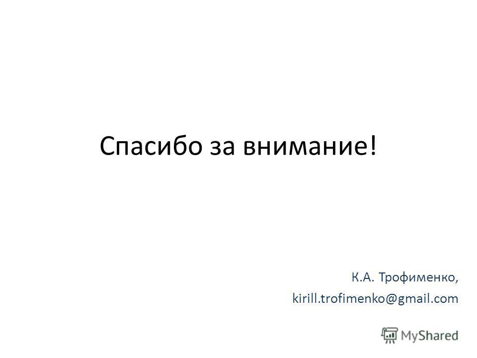 Спасибо за внимание! К.А. Трофименко, kirill.trofimenko@gmail.com