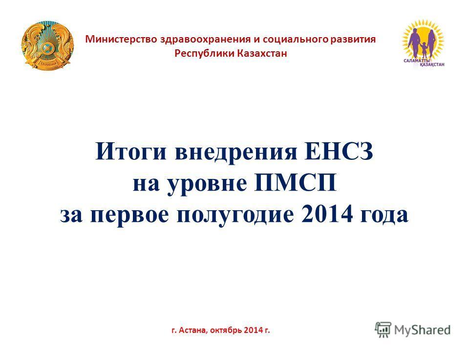 Министерство здравоохранения и социального развития Республики Казахстан г. Астана, октябрь 2014 г. Итоги внедрения ЕНСЗ на уровне ПМСП за первое полугодие 2014 года