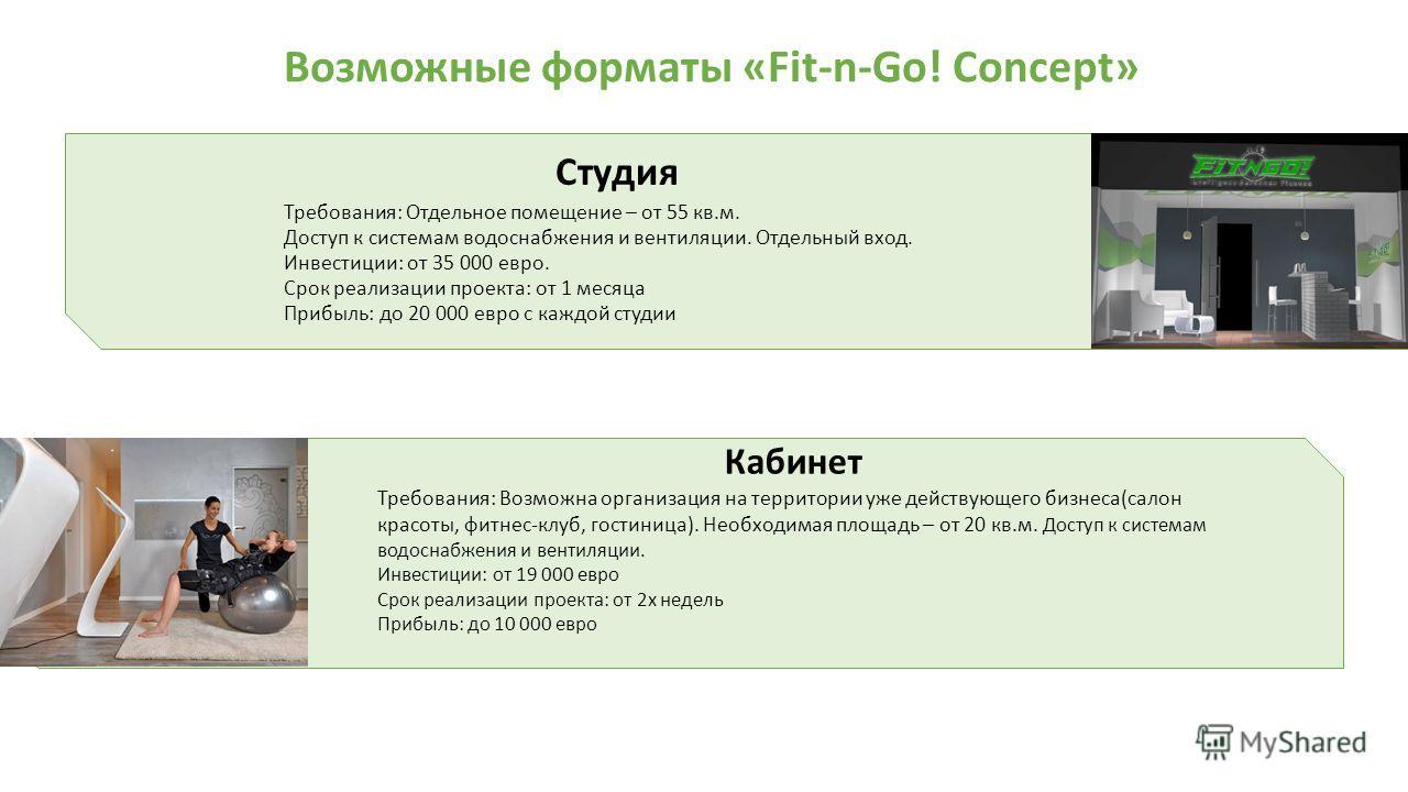 Возможные форматы «Fit-n-Go! Concept» Студия Требования: Отдельное помещение – от 55 кв.м. Доступ к системам водоснабжения и вентиляции. Отдельный вход. Инвестиции: от 35 000 евро. Срок реализации проекта: от 1 месяца Прибыль: до 20 000 евро с каждой