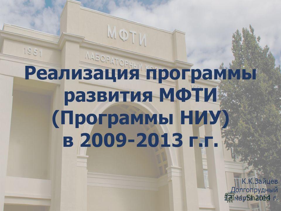 Реализация программы развития МФТИ (Программы НИУ) в 2009-2013 г.г. К.К.Зайцев Долгопрудный 27 марта 2014 г.