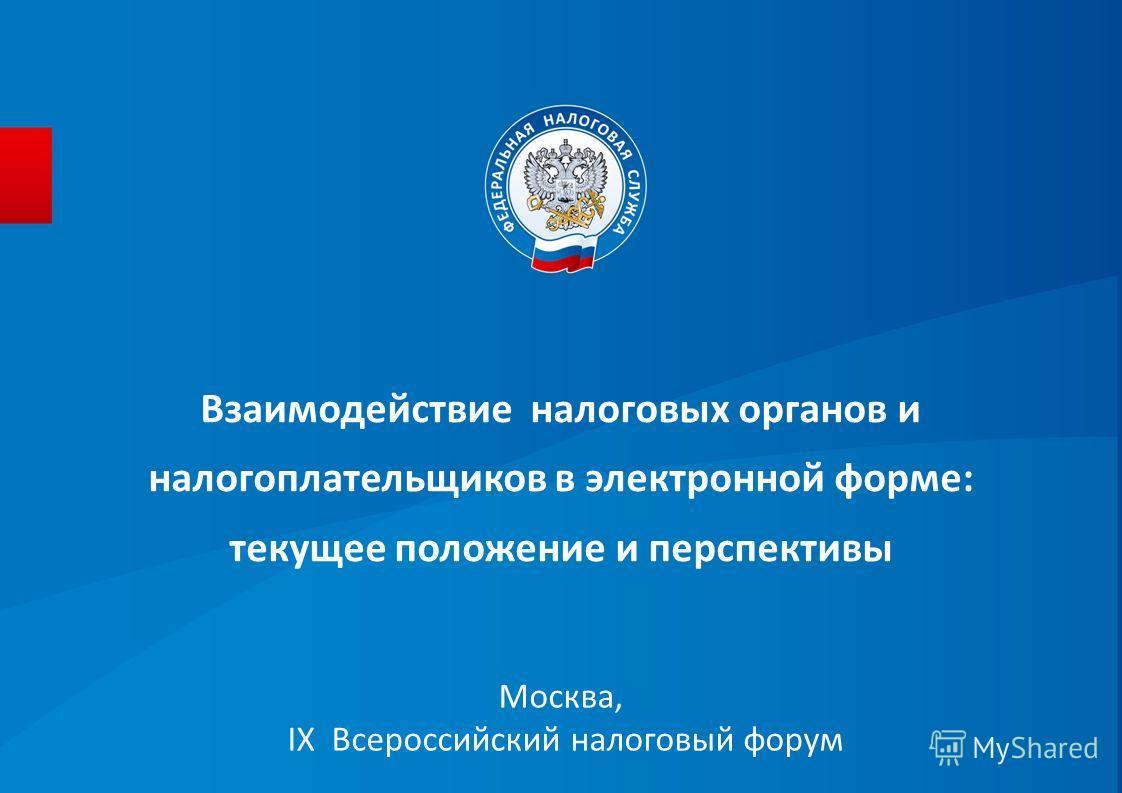 Взаимодействие налоговых органов и налогоплательщиков в электронной форме: текущее положение и перспективы Москва, IX Всероссийский налоговый форум