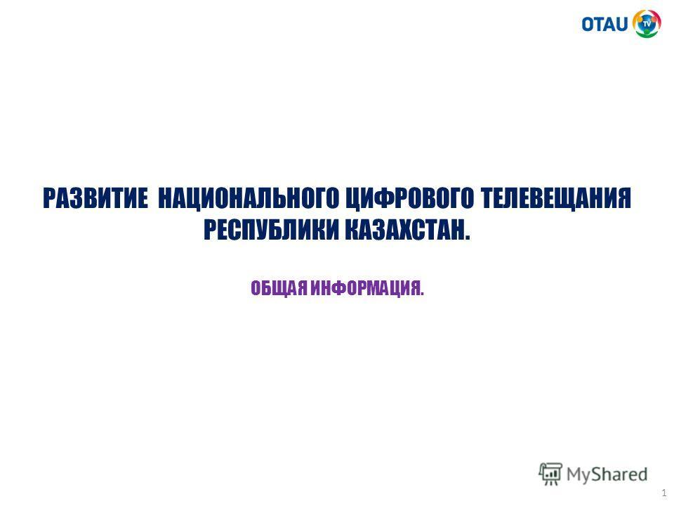 1 РАЗВИТИЕ НАЦИОНАЛЬНОГО ЦИФРОВОГО ТЕЛЕВЕЩАНИЯ РЕСПУБЛИКИ КАЗАХСТАН. ОБЩАЯ ИНФОРМАЦИЯ.