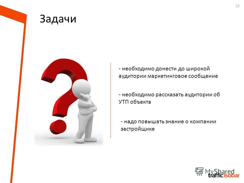 18 Задачи - необходимо донести до широкой аудитории маркетинговое сообщение - необходимо рассказать аудитории об УТП объекта - надо повышать знание о компании застройщике