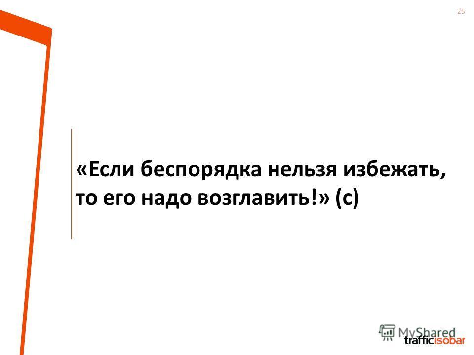 25 «Если беспорядка нельзя избежать, то его надо возглавить!» (с)