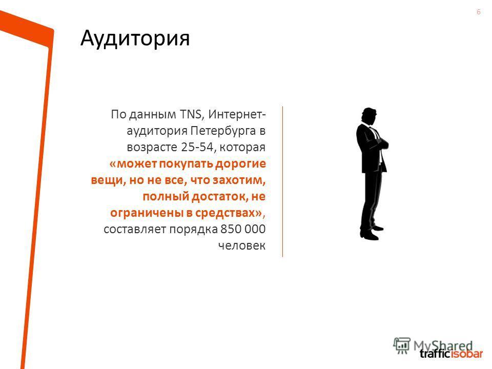 6 Аудитория По данным TNS, Интернет- аудитория Петербурга в возрасте 25-54, которая «может покупать дорогие вещи, но не все, что захотим, полный достаток, не ограничены в средствах», составляет порядка 850 000 человек
