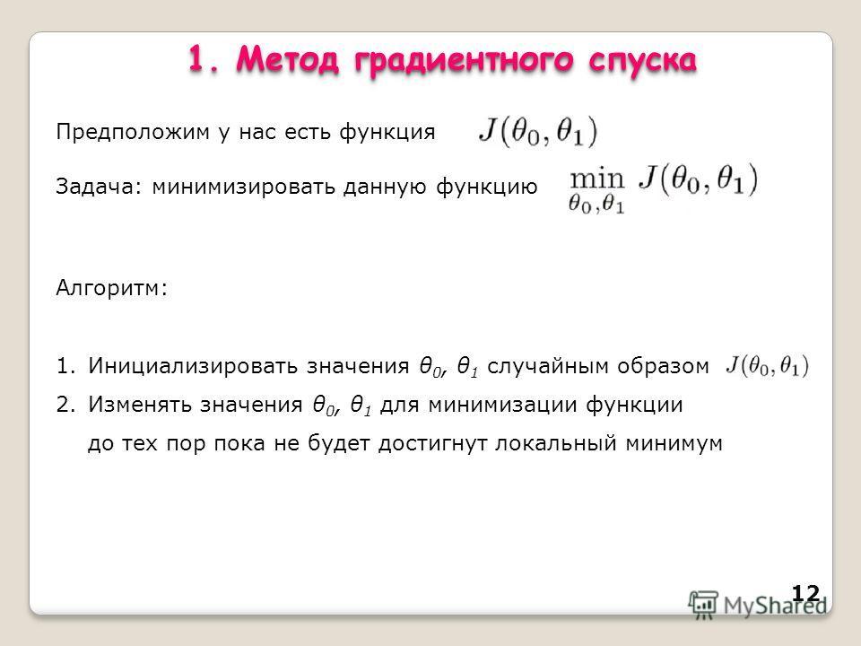 12 1. Метод градиентного спуска Предположим у нас есть функция Задача: минимизировать данную функцию Алгоритм: 1. Инициализировать значения θ 0, θ 1 случайным образом 2. Изменять значения θ 0, θ 1 для минимизации функции до тех пор пока не будет дост