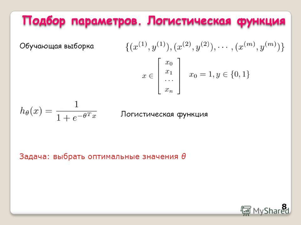 8 Обучающая выборка Логистическая функция Задача: выбрать оптимальные значения θ Подбор параметров. Логистическая функция