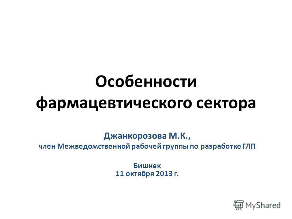 Особенности фармацевтического сектора Джанкорозова М.К., член Межведомственной рабочей группы по разработке ГЛП Бишкек 11 октября 2013 г.
